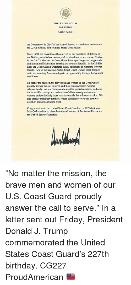 """devotion: THE WHITE HOUSE  WASHINGTON  August 4, 2017  As Commander in Chief of our Armed Forces, it is an honor to celebrate  the 227th birthday of the United States Coast Guard.  Since 1790, the Coast Guard has served on the front lines of defense of  our Nation, patrolled our waters, and provided search and rescue. Today  in the Gulf of Mexico, the Coast Guard intercepts dangerous drug cartels  and human traffickers from entering our country illegally. In the Middle  East, the Coast Guard participates in key operations to eliminate terrorist  threats. And in the freezing Arctic, Coast Guard Cutters break through  solid ice, enabling American ships to navigate safely through the harshest  conditions.  No matter the mission, the brave men and women of our Coast Guard  proudly answer the call to serve, and they remain Semper Paratus-  Always Ready. As our Nation celebrates this special occasion, we honor  the incredible courage and dedication of all our coastguardsmen and  women, and particularly those who have made the ultimate sacrifice. We  also thank our military families, whose steadfast resolve and patriotic  devotion anchors our home front.  Congratulations to the United States Coast Guard on its 227th birthday  May God continue to bless the men and women of the Armed Forces and  the United States of America. """"No matter the mission, the brave men and women of our U.S. Coast Guard proudly answer the call to serve."""" In a letter sent out Friday, President Donald J. Trump commemorated the United States Coast Guard's 227th birthday. CG227 ProudAmerican 🇺🇸"""