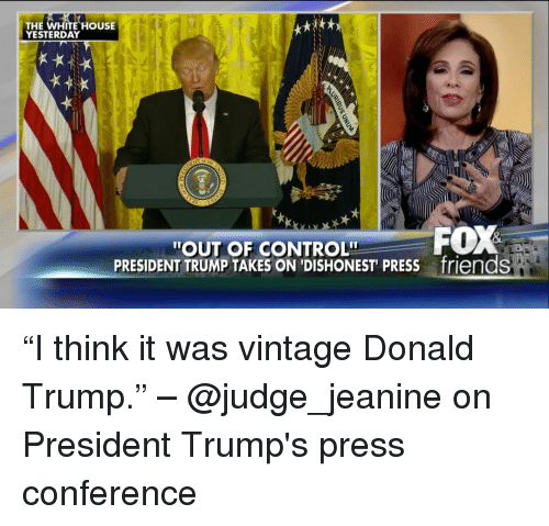 """Donald Trump, Friends, and Memes: THE WHITE HOUSE  YESTERDAY  FOX  """"OUT OF CONTROLIT  PRESIDENT TRUMP TAKES ON DISHONEST PRESS friendS """"I think it was vintage Donald Trump."""" – @judge_jeanine on President Trump's press conference"""