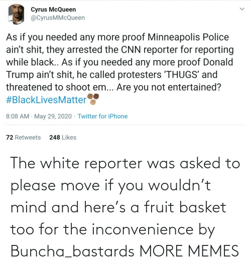 move: The white reporter was asked to please move if you wouldn't mind and here's a fruit basket too for the inconvenience by Buncha_bastards MORE MEMES