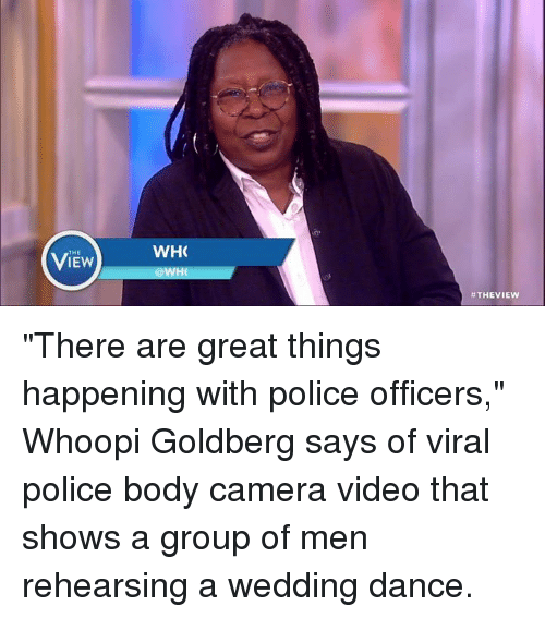 "Bodies , Dancing, and Memes: THE  WHO  WHO  #THE VIEW ""There are great things happening with police officers,"" Whoopi Goldberg says of viral police body camera video that shows a group of men rehearsing a wedding dance."