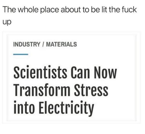 Lit, Fuck, and Stress: The whole place about to be lit the fuck  up  INDUSTRY MATERIALS  Scientists Can Now  Transform Stress  into Electricity