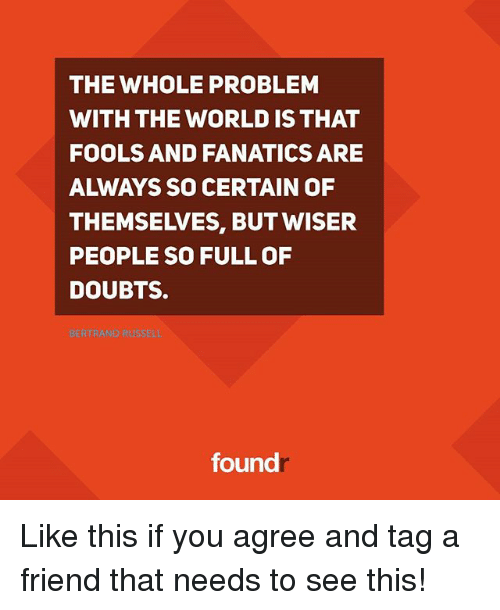Fanatics: THE WHOLE PROBLEM  WITH THE WORLD IS THAT  FOOLS AND FANATICS ARE  THEMSEIVES, BUT WISER  PEOPLE SO FULL OF  DOUBTS.  found Like this if you agree and tag a friend that needs to see this!
