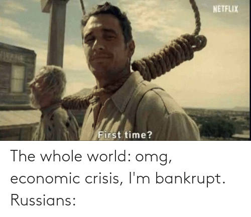 russians: The whole world: omg, economic crisis, I'm bankrupt. Russians: