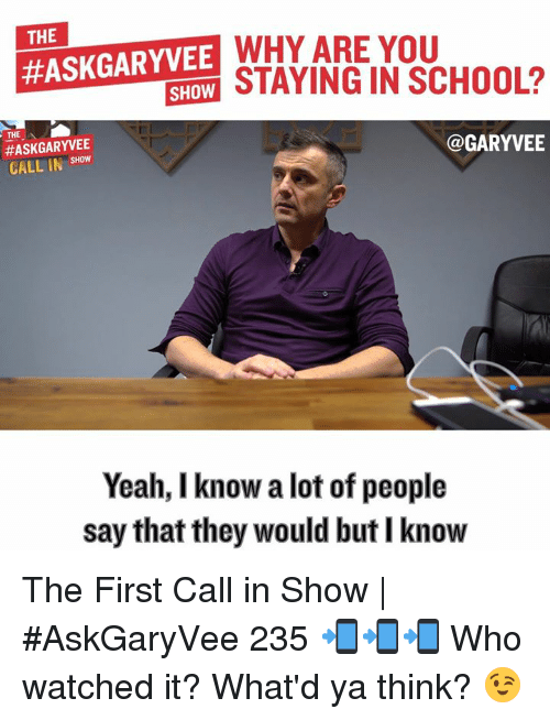 Ya Think: THE  WHY ARE YOU  #ASKGARYVEE  SHOW  THE  @GARYVEE  SHOW  CALL IN  Yeah, I know a lot of people  say that they would but I know The First Call in Show | #AskGaryVee 235 📲📲📲  Who watched it? What'd ya think? 😉