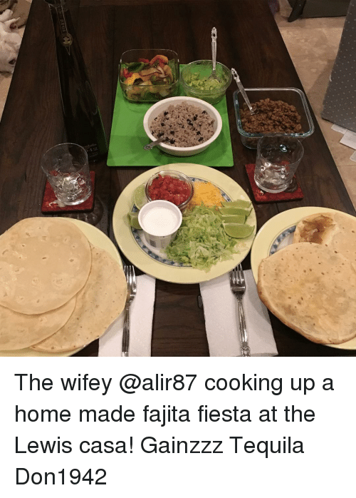 Memes, Home, and Tequila: The wifey @alir87 cooking up a home made fajita fiesta at the Lewis casa! Gainzzz Tequila Don1942