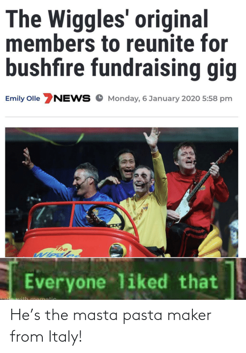 Emily: The Wiggles' original  members to reunite for  bushfire fundraising gig  Emily Olle NEWS O Monday, 6 January 2020 5:58 pm  The  Wiosle.  Everyone liked that  mematic He's the masta pasta maker from Italy!