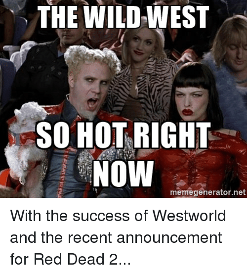 Reds, Wild, and Success: THE WILD WEST  SO HOT RIGHT  NOW  memegenerator net With the success of Westworld and the recent announcement for Red Dead 2...