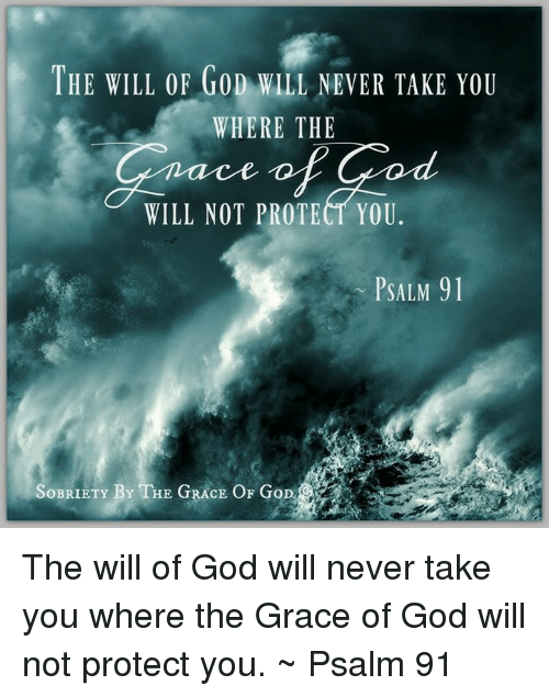 Memes, 🤖, and Grace: THE WILL OF GoD WILL NEVER TAKE YOU  WHERE THE  WILL NOT PROTECT YOU.  PSALM 91  SOBRIETY B  THE GRACE OF G The will of God will never take you where the Grace of God will not protect you. ~ Psalm 91