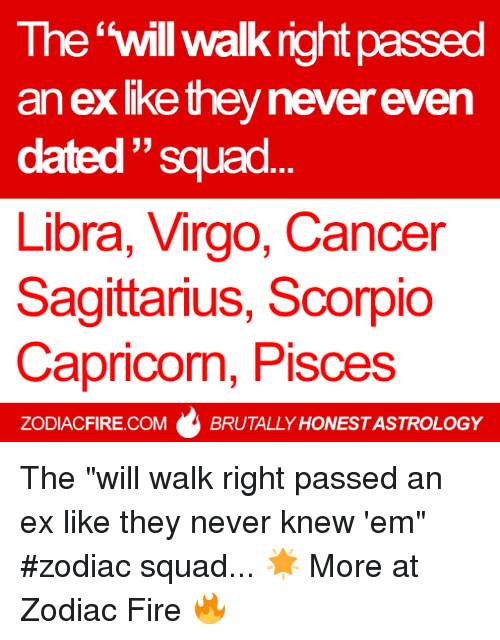 """Fire, Squad, and Astrology: The 'will walk right passed  an exlke they never even  dated """"squad  ㄣㄣ  Libra, Virgo, Cancer  Sagittarius, Scorpio  Capricon, Pisces  ZODIACFIRE.COMBRUTALLY HONEST ASTROLOGY The """"will walk right passed an ex like they never knew 'em"""" #zodiac squad... 🌟  More at Zodiac Fire 🔥"""
