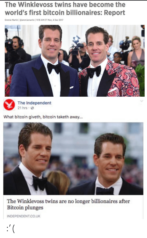Emmie: The Winklevoss twins have become the  world's first bitcoin billionaires: Report  Emmie Martin | @emmiemartin | 11:19 AM ET Mon, 4 Dec 2017   The Independent  21 hrs e  What bitcoin giveth, bitcoin taketh away...  The Winklevoss twins are no longer billionaires after  Bitcoin plunges  INDEPENDENT.CO.UK :'(