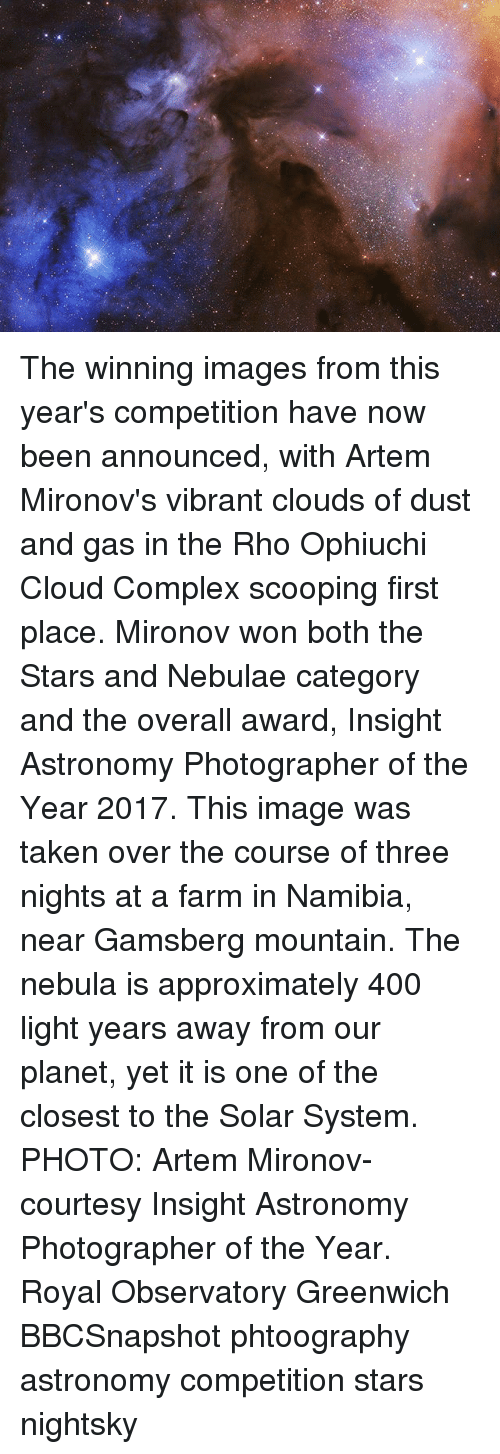 2017: The winning images from this year's competition have now been announced, with Artem Mironov's vibrant clouds of dust and gas in the Rho Ophiuchi Cloud Complex scooping first place. Mironov won both the Stars and Nebulae category and the overall award, Insight Astronomy Photographer of the Year 2017. This image was taken over the course of three nights at a farm in Namibia, near Gamsberg mountain. The nebula is approximately 400 light years away from our planet, yet it is one of the closest to the Solar System. PHOTO: Artem Mironov- courtesy Insight Astronomy Photographer of the Year. Royal Observatory Greenwich BBCSnapshot phtoography astronomy competition stars nightsky