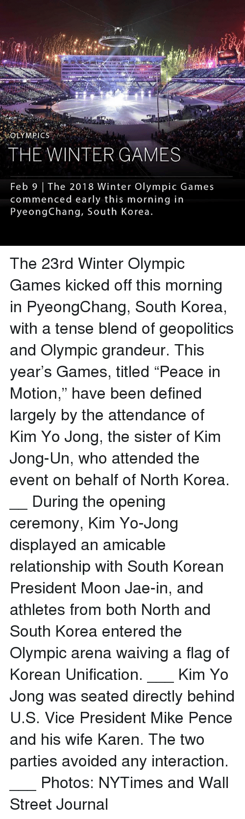 "Kim Jong-Un, Memes, and North Korea: THE WINTERGAMES  Feb 9 | The 2018 Winter Olympic Games  commenced early this morning in  PyeongChang, South Korea The 23rd Winter Olympic Games kicked off this morning in PyeongChang, South Korea, with a tense blend of geopolitics and Olympic grandeur. This year's Games, titled ""Peace in Motion,"" have been defined largely by the attendance of Kim Yo Jong, the sister of Kim Jong-Un, who attended the event on behalf of North Korea. __ During the opening ceremony, Kim Yo-Jong displayed an amicable relationship with South Korean President Moon Jae-in, and athletes from both North and South Korea entered the Olympic arena waiving a flag of Korean Unification. ___ Kim Yo Jong was seated directly behind U.S. Vice President Mike Pence and his wife Karen. The two parties avoided any interaction. ___ Photos: NYTimes and Wall Street Journal"