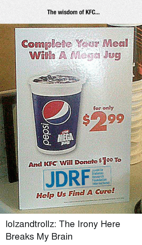 Juvenile: The wisdom of KFC..  Complete Your Meal  With A Mege Jug  fer onhy  #299  And KFC Will Donale $100 To  Juvenile  JDRF  Research  Foundation  International  Help Us Find A Cure! lolzandtrollz:  The Irony Here Breaks My Brain