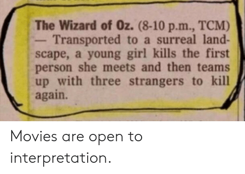 the wizard: The Wizard of Oz. (8-10 p.m., TCM)  Transported to a surreal land-  scape, a young girl kills the first  person she meets and then teams  up with three strangers to kill  again. Movies are open to interpretation.