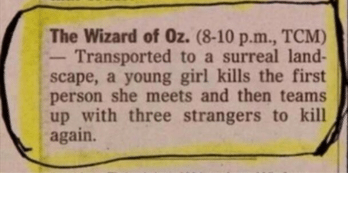 surreal: The Wizard of Oz. (8-10 p.m., TCM)  Transported to a surreal land-  scape, a young girl kills the first  person she meets and then teams  up with three strangers to kill  again.
