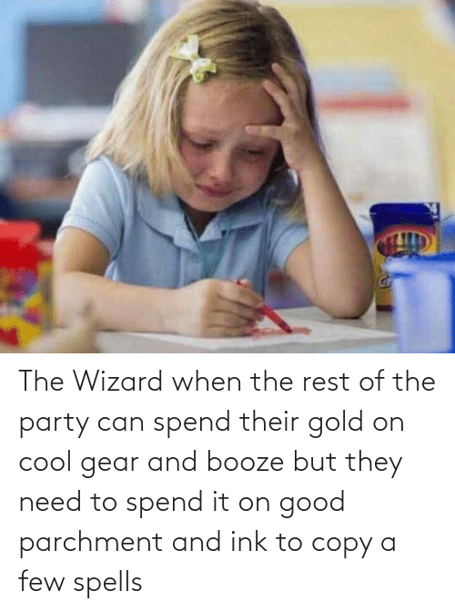 ink: The Wizard when the rest of the party can spend their gold on cool gear and booze but they need to spend it on good parchment and ink to copy a few spells