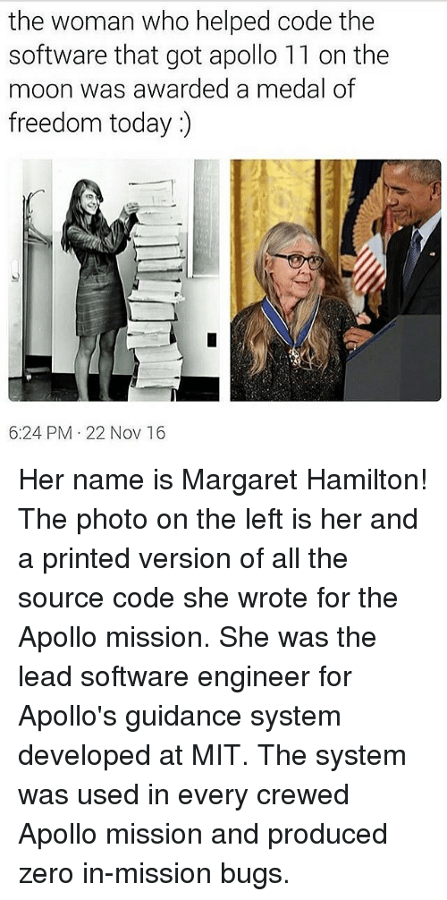 Medal Of Freedom: the woman who helped code the  software that got apollo 11 on the  moon was awarded a medal of  freedom today  6:24 PM 22 Nov 16 Her name is Margaret Hamilton! The photo on the left is her and a printed version of all the source code she wrote for the Apollo mission. She was the lead software engineer for Apollo's guidance system developed at MIT. The system was used in every crewed Apollo mission and produced zero in-mission bugs.