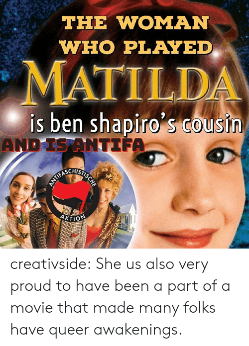 Matilda: THE WOMAN  WHO PLAYED  MATILDA  is ben shapiro s Cousin  AND IS ANTIFA  HSIECYALNN  AKTION creativside:  She us also very proud to have been a part of a movie that made many folks have queer awakenings.