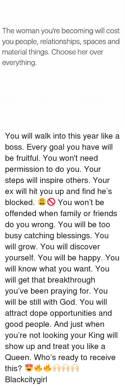 Dope, Family, and Friends: The woman you're becoming will cost  you people, relationships, spaces and  material things. Choose her over  everything. You will walk into this year like a boss. Every goal you have will be fruitful. You won't need permission to do you. Your steps will inspire others. Your ex will hit you up and find he's blocked. 😩🚫 You won't be offended when family or friends do you wrong. You will be too busy catching blessings. You will grow. You will discover yourself. You will be happy. You will know what you want. You will get that breakthrough you've been praying for. You will be still with God. You will attract dope opportunities and good people. And just when you're not looking your King will show up and treat you like a Queen. Who's ready to receive this? 😍🔥🔥🙌🏼🙌🏼🙌🏼 Blackcitygirl