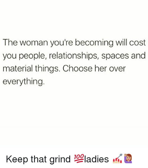 Memes, Relationships, and 🤖: The woman you're becoming will cost  you people, relationships, spaces and  material things. Choose her over  everything Keep that grind 💯ladies 💅🏼🙋🏽