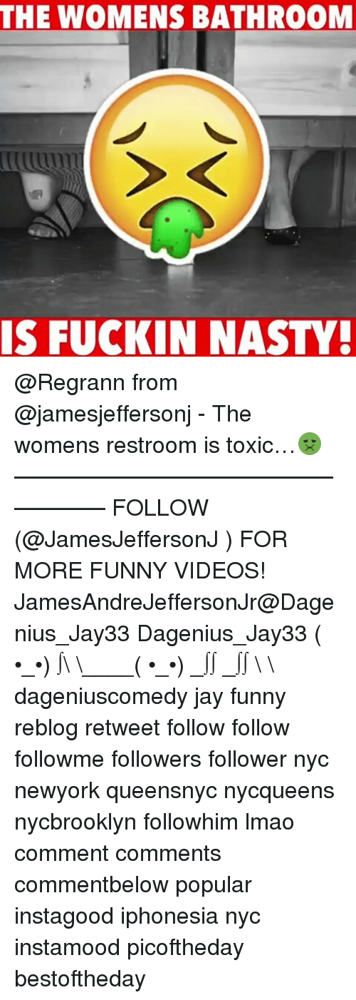 Nasty: THE WOMENS BATHROOM  IS FUCKIN NASTY! @Regrann from @jamesjeffersonj - The womens restroom is toxic…🤢 —————————————————— FOLLOW (@JamesJeffersonJ ) FOR MORE FUNNY VIDEOS! JamesAndreJeffersonJr@Dagenius_Jay33 Dagenius_Jay33 ( •_•) ∫\ \____( •_•) _∫∫ _∫∫ɯ \ \ dageniuscomedy jay funny reblog retweet follow follow followme followers follower nyc newyork queensnyc nycqueens nycbrooklyn followhim lmao comment comments commentbelow popular instagood iphonesia nyc instamood picoftheday bestoftheday