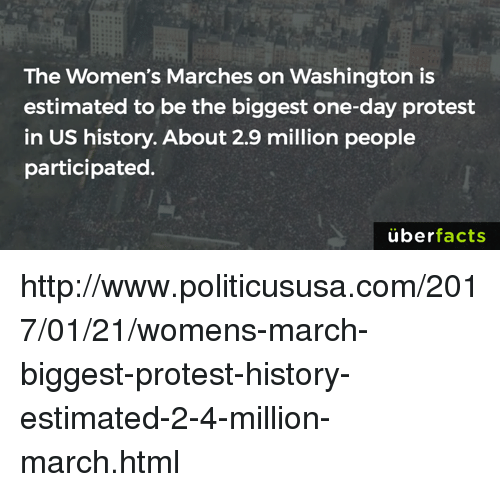 Womens March On Washington: The Women's Marches on Washington is  estimated to be the biggest one-day protest  in US history. About 2.9 million people  participated.  uber  facts http://www.politicususa.com/2017/01/21/womens-march-biggest-protest-history-estimated-2-4-million-march.html