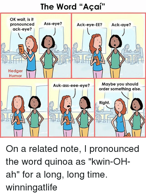 "Ass, Memes, and Quinoa: The Word ""Acai""  OK wait, is it  pronounced  Ass-eye?  Ack-eye-EE?  Ack-aye?  ack-eye?  Hedger  Humor  Auk-ass-eee-eye? Maybe you should  order something else  Right. On a related note, I pronounced the word quinoa as ""kwin-OH-ah"" for a long, long time. winningatlife"