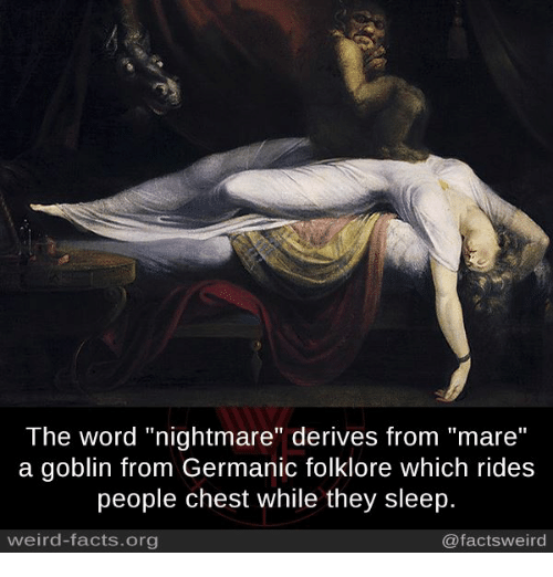 "Germanic: The word ""nightmare"" derives from ""mare""  a goblin from Germanic folklore which rides  people chest while they sleep.  weird-facts.org  @factsweird"
