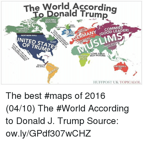 Dank, Donald Trump, and Muslim: The World According  To Donald Trump  MUSLIMS  COMMI  MANY (GOOD LEADER)  NORTHERN  MEXICO  ON  NORTHERN WALL  NITED STATE  SOME GOOD  OBAMA  RICH MUSLIMS  BIRTH  PLACE  REALLY  PROBABLY  BIG WALL.  OK  HUFFPOST UK TOPICAL OL The best #maps of 2016 (04/10)  The #World According to Donald J. Trump   Source: ow.ly/GPdf307wCHZ