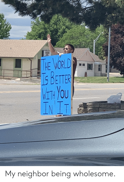 Init: THE WORLD  BETTER  WETH YOU  INIT My neighbor being wholesome.