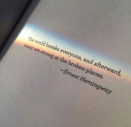 Ernest: The world breaks everyone, and afterward  many are strong at the broken places.  Ernest Hemingway