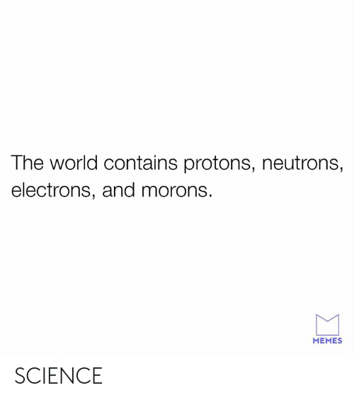 neutrons: The world contains protons, neutrons,  electrons, and morons.  MEMES SCIENCE