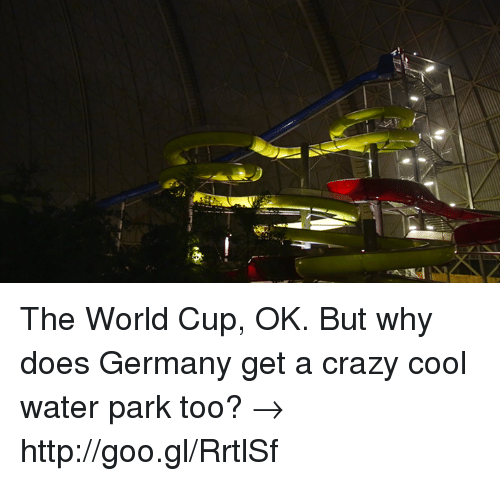 cool water: The World Cup, OK. But why does Germany get a crazy cool water park too? → http://goo.gl/RrtlSf
