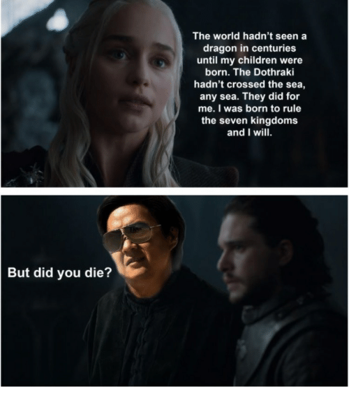 Children, World, and Dothraki: The world hadn't seen a  dragon in centuries  until my children were  born. The Dothraki  hadn't crossed the sea,  any sea. They did for  me. I was born to rule  the seven kingdoms  and I will.  But did you die?
