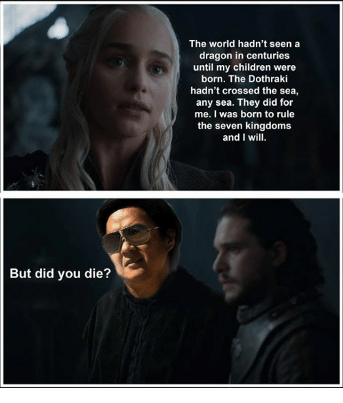 did you die: The world hadn't seen a  dragon in centuries  until my children were  born. The Dothraki  hadn't crossed the sea,  any sea. They did for  me. I was born to rule  the seven kingdoms  and I wil  But did you die?