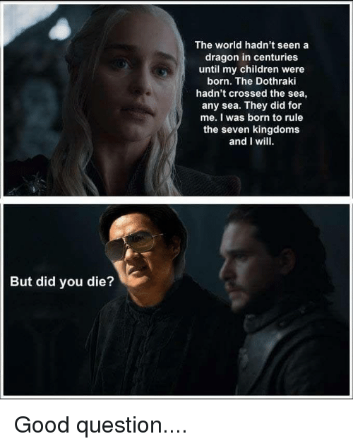 Children, Game of Thrones, and Good: The world hadn't seen a  dragon in centuries  until my children were  born. The Dothraki  hadn't crossed the sea,  any sea. They did for  me. I was born to rule  the seven kingdoms  and I wil  But did you die?
