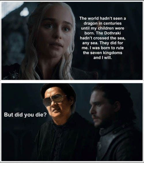 Children, World, and Dothraki: The world hadn't seena  dragon in centuries  until my children were  born. The Dothraki  hadn't crossed the sea,  any sea. They did for  me. I was born to rule  the seven kingdoms  and I wil  But did you die?