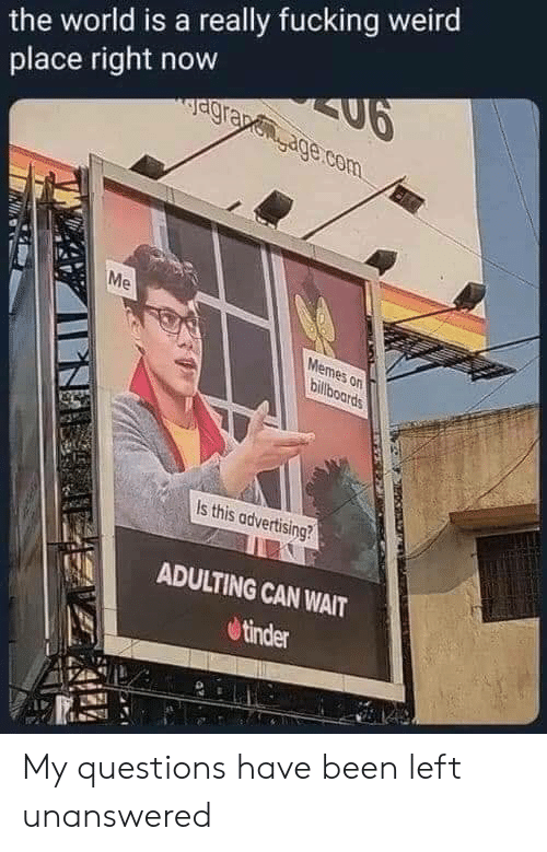 Me Memes: the world is a really fucking weird  SU6  agrapenage.com  place right now  Me  Memes on  billboards  Is this advertising?  ADULTING CAN WAIT  tinder My questions have been left unanswered
