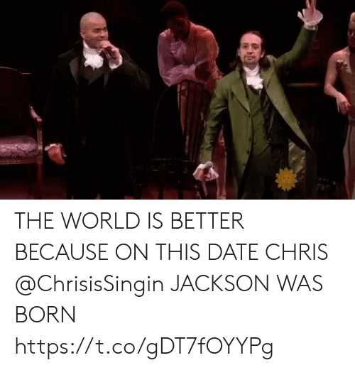 Was Born: THE WORLD IS BETTER BECAUSE ON THIS DATE CHRIS @ChrisisSingin JACKSON WAS BORN https://t.co/gDT7fOYYPg