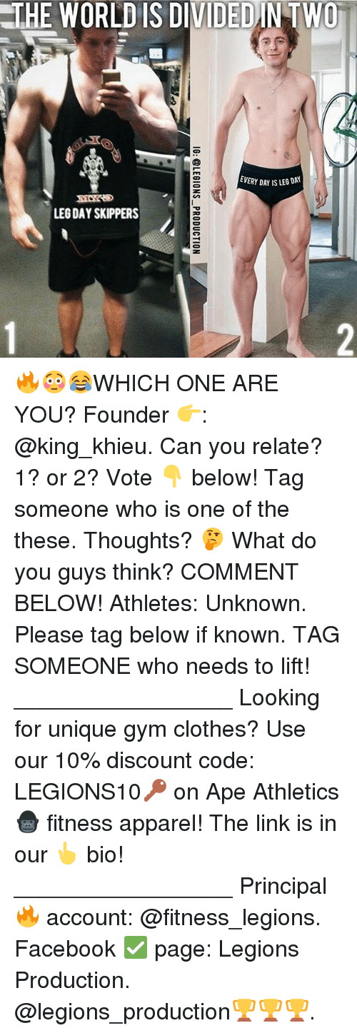 Clothes, Facebook, and Gym: THE WORLD IS DIVIDEDINTWO  EVERY DAY IS LEG DAY  LEG DAY SKIPPERS 🔥😳😂WHICH ONE ARE YOU? Founder 👉: @king_khieu. Can you relate? 1? or 2? Vote 👇 below! Tag someone who is one of the these. Thoughts? 🤔 What do you guys think? COMMENT BELOW! Athletes: Unknown. Please tag below if known. TAG SOMEONE who needs to lift! _________________ Looking for unique gym clothes? Use our 10% discount code: LEGIONS10🔑 on Ape Athletics 🦍 fitness apparel! The link is in our 👆 bio! _________________ Principal 🔥 account: @fitness_legions. Facebook ✅ page: Legions Production. @legions_production🏆🏆🏆.