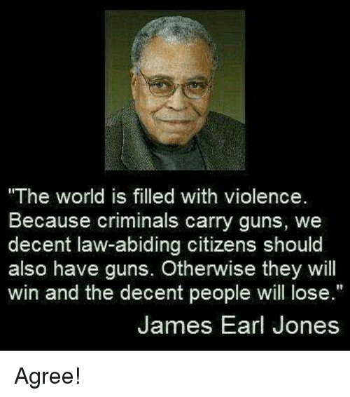 "Guns, Memes, and World: The world is filled with violence.  Because criminals carry guns, we  decent law-abiding citizens should  also have guns. Otherwise they will  win and the decent people will lose.""  James Earl Jones Agree!"