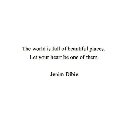 beautiful places: The world is full of beautiful places.  Let your heart be one of them.  Jenim Dibie