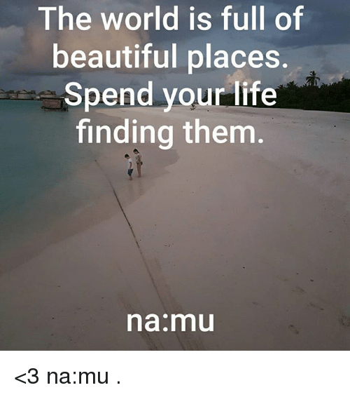 beautiful places: The world is full of  beautiful places  Spend your life  finding them  na mu <3 na:mu  .