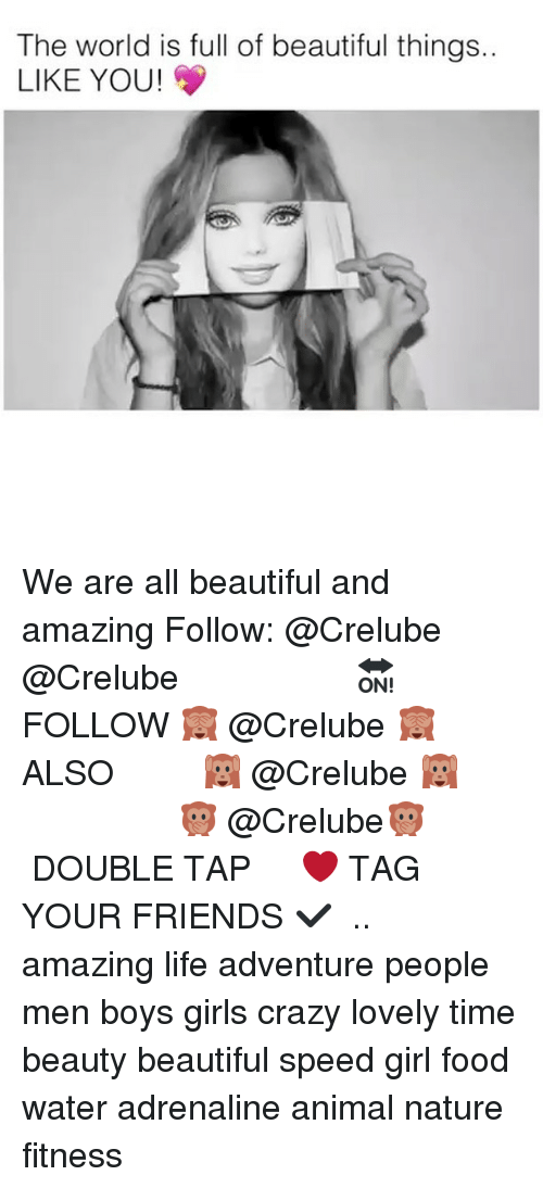 Beautiful, Crazy, and Food: The world is full of beautiful things.  LIKE YOU! We are all beautiful and amazing Follow: @Crelube ⠀⠀⠀⠀ ⠀@Crelube ⠀⠀⠀⠀ ⠀⠀ ⠀⠀⠀⠀⠀ ⠀⠀🔛FOLLOW 🙈 @Crelube 🙈 ⠀⠀⠀⠀ ⠀⠀⠀⠀⠀⠀ALSO ⠀ 🙉 @Crelube 🙉 ⠀ ⠀⠀ ⠀ ⠀ ⠀ ⠀ ⠀ ⠀⠀⠀⠀⠀ 🙊 @Crelube🙊 ⠀⠀⠀⠀ ⠀ ⠀⠀⠀⠀ DOUBLE TAP ❤️ TAG YOUR FRIENDS ✔️ ⠀⠀⠀⠀ .. amazing life adventure people men boys girls crazy lovely time beauty beautiful speed girl food water adrenaline animal nature fitness
