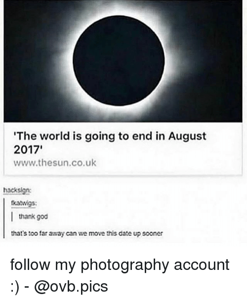 God, Memes, and Date: The world is going to end in August  2017  www.thesun.co.uk  hacksign:  tkatwigs:  thank god  that's too far away can we move this date up sooner follow my photography account :) - @ovb.pics