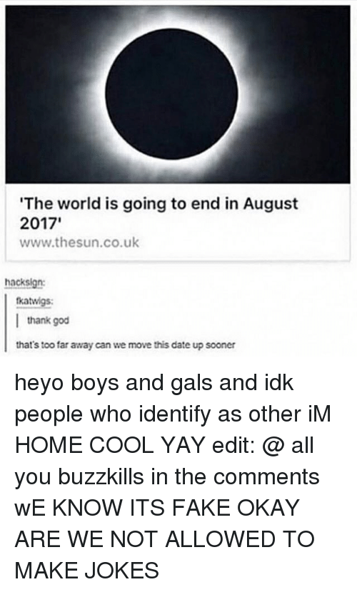 Fake, God, and Memes: The world is going to end in August  www.thesun.co.uk  hack sign:  fkatwigs:  thank god  that's too far away can we move this date up sooner heyo boys and gals and idk people who identify as other iM HOME COOL YAY edit: @ all you buzzkills in the comments wE KNOW ITS FAKE OKAY ARE WE NOT ALLOWED TO MAKE JOKES