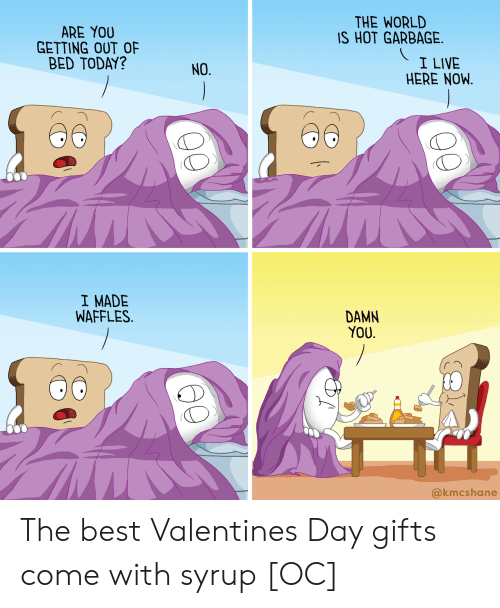 getting out of bed: THE WORLD  IS HOT GARBAGE  ARE YOU  GETTING OUT OF  BED TODAY?  I LIVE  HERE NOW.  NO.  I MADE  WAFFLES.  DAMN  YOU.  @kmcshane The best Valentines Day gifts come with syrup [OC]
