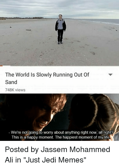 """sands: The World Is Slowly Running Out Of  Sand  748K views  We're not going to worry about anything right now, all right?  This is a happy moment. The happiest moment of my life Posted by Jassem Mohammed Ali in """"Just Jedi Memes"""""""