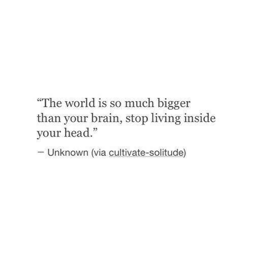 "Solitude: The world is so much bigger  than your brain, stop living inside  your head.""  Unknown (via cultivate-solitude)"