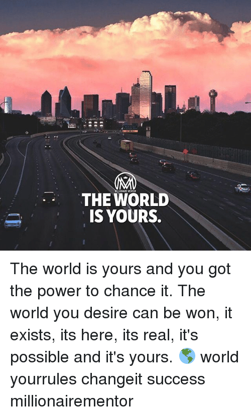 Its Here: THE WORLD  IS YOURS.  ONAIRE MENTOR The world is yours and you got the power to chance it. The world you desire can be won, it exists, its here, its real, it's possible and it's yours. 🌎 world yourrules changeit success millionairementor